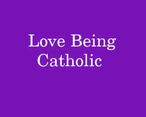 Love Being Catholic